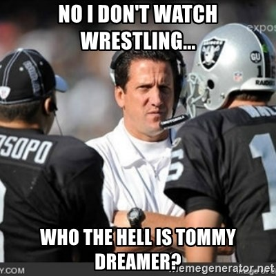 Knapped  - No I don't watch wrestling... Who the hell is tommy dreamer?