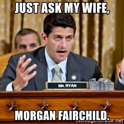 Paul Ryan Meme  - Just ask my wife, Morgan Fairchild.
