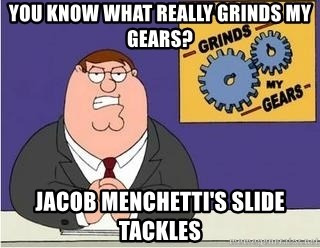 Grinds My Gears Peter Griffin - YOU KNOW WHAT REALLY GRINDS MY GEARS? JACOB MENCHETTI'S SLIDE TACKLES