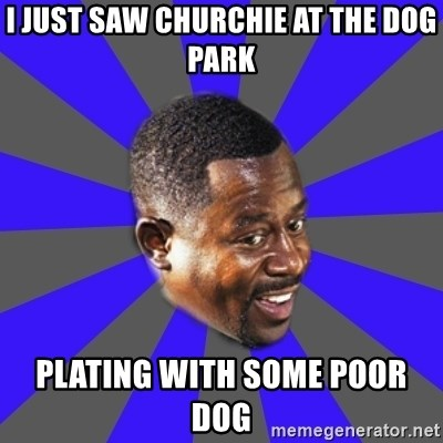 Bad Boys(Bad Guy) - i just saw churchie at the dog park plating with some poor dog