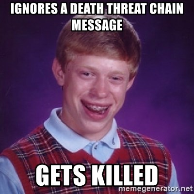 Bad Luck Brian - IGNORES A DEATH THREAT CHAIN MESSAGE GETS KILLED