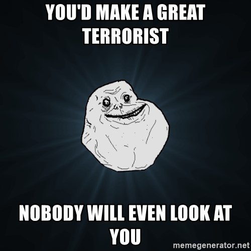 Forever Alone - You'd make a great terrorist Nobody will even look at you