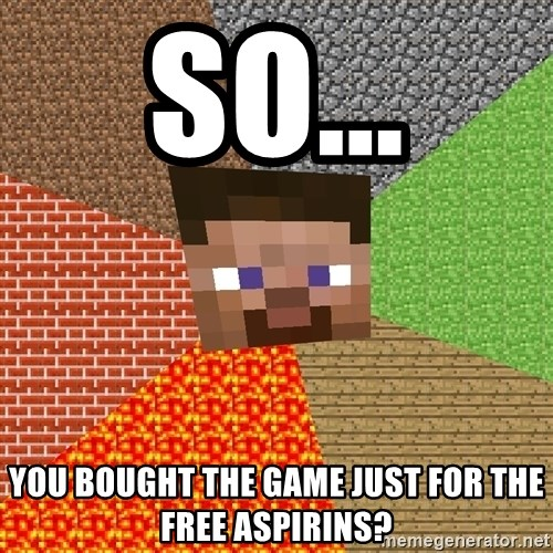 Minecraft Guy - so... you bought the game just for the free aspirins?