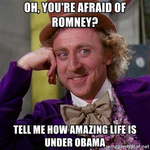 Willy Wonka - Oh, YOU're afraid of romney? tell me how amazing life is under obama