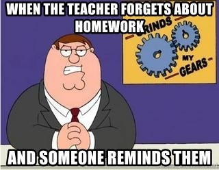 Grinds My Gears Peter Griffin - when the teacher forgets about homework and someone reminds them