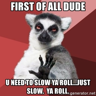 Chill Out Lemur - first of all dude u need to slow ya roll...just slow.  ya roll.