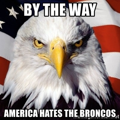 Freedom Eagle  - BY THE WAY AMERICA HATES THE BRONCOS