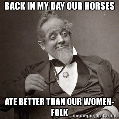 1889 [10] guy - back in my day our horses ate better than our women-folk