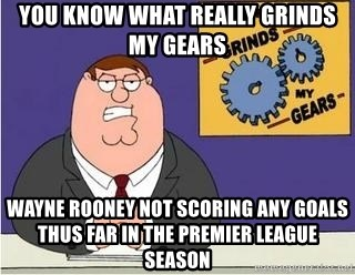 Grinds My Gears Peter Griffin - YOU KNOW WHAT REALLY GRINDS MY GEARS WAYNE ROONEY NOT SCORING ANY GOALS THUS FAR IN THE PREMIER LEAGUE SEASON