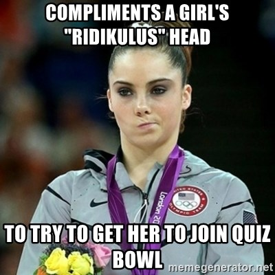 """Not Impressed McKayla - COmpliments a girl's """"Ridikulus"""" head to try to get her to join quiz bowl"""