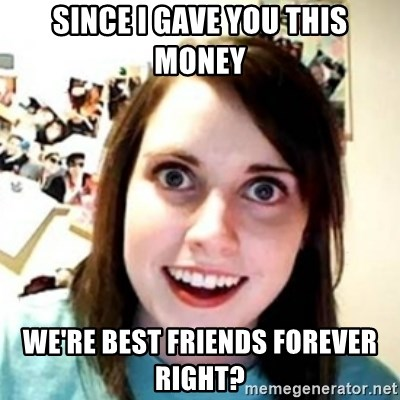 OAG - Since i gave you this money we're best friends forever right?
