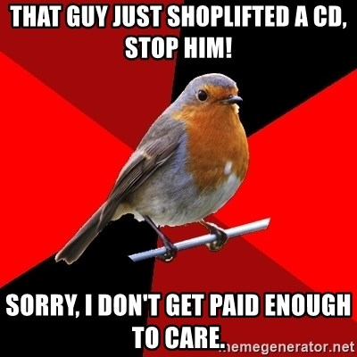 Retail Robin - That guy just shoplifted a CD, STOP HIM! Sorry, I don't get paid enough to care.
