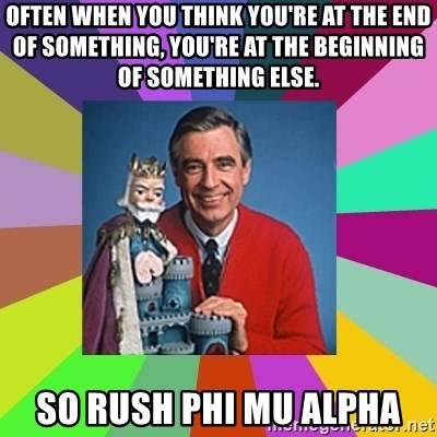 mr rogers  - OFTEN WHEN YOU THINK YOU'RE AT THE END OF SOMETHING, YOU'RE AT THE BEGINNING OF SOMETHING ELSE. So rush phi mu alpha