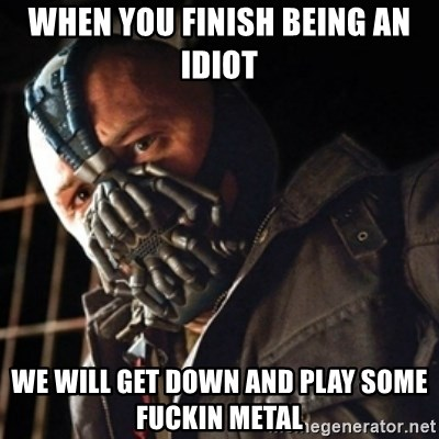 Only then you have my permission to die - when you finish being an idiot we will get down and play some fuckin metal