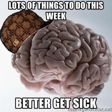 Scumbag Brain - lots of things to do this week better get sick