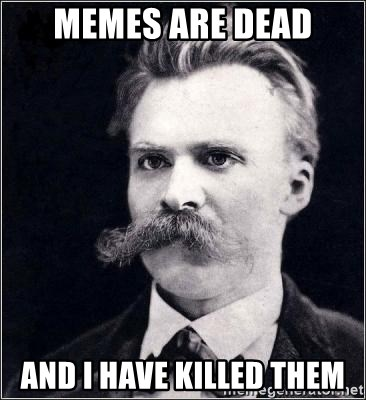 Nietzsche - memes are dead and i have killed them