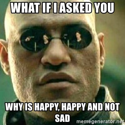 What If I Told You - What if I asked you  why is happy, happy and not sad