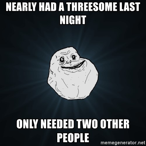 Forever Alone - nearly had a threesome last night only needed two other people