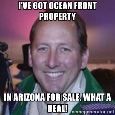 Pirate Textor - I've got ocean front property in arizona for sale. what a deal!