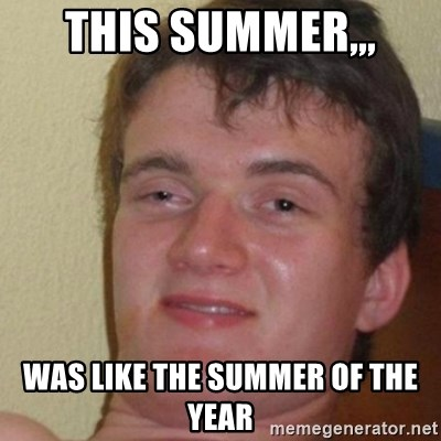 really high guy - This summer,,, was like the summer of the year
