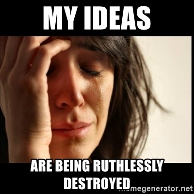 First World Problems - my ideas are being ruthlessly destroyed