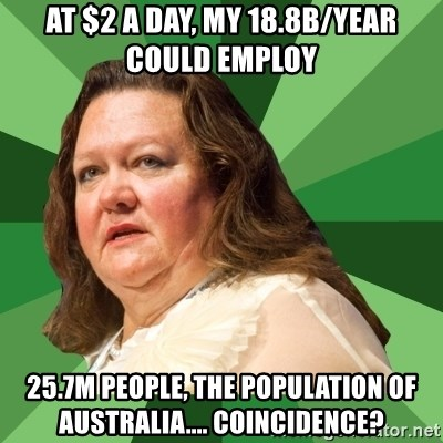 Dumb Whore Gina Rinehart - at $2 a day, my 18.8B/year could employ 25.7m people, the population of australia.... coincidence?