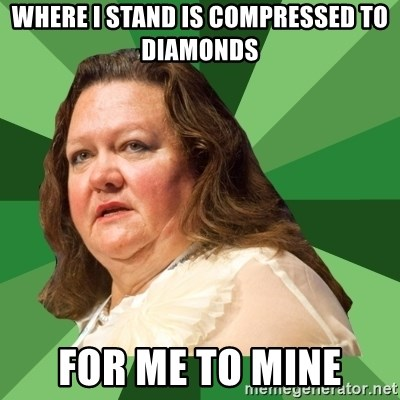 Dumb Whore Gina Rinehart - where i stand is compressed to diamonds for me to mine