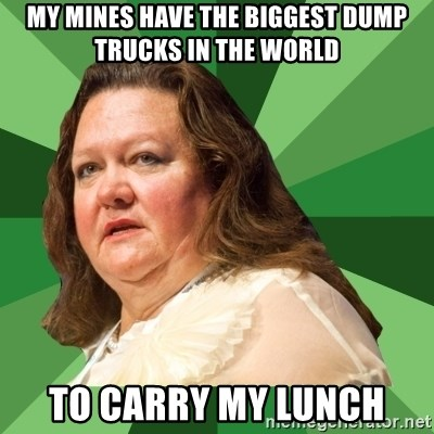 Dumb Whore Gina Rinehart - my mines have the biggest dump trucks in the world to carry my lunch