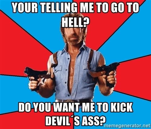 Chuck Norris  - your telling me to go to hell? do you want me to kick devil´s ass?