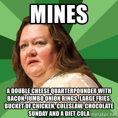 Dumb Whore Gina Rinehart - Mines a double cheese QUARTERPOUNDER with bacon, Jumbo onion rings, large fries, bucket of chicken, coleslaw, chocolate sunday and a diet cola