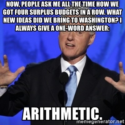 basedclintonflowmaster - Now, people ask me all the time how we got four surplus budgets in a row. What new ideas did we bring to Washington? I always give a one-word answer:  ARITHMETIC.