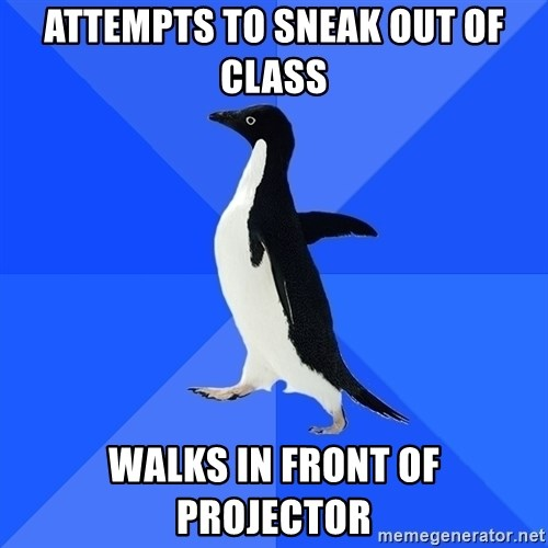 Socially Awkward Penguin - Attempts to sneak out of class Walks in front of projector