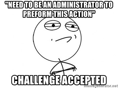 """Challenge Accepted - """"need to be an administrator to preform this action"""" CHallenge accepted"""