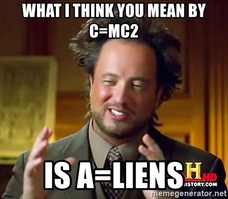 Ancient Aliens - what i think you mean by c=mc2 is a=liens