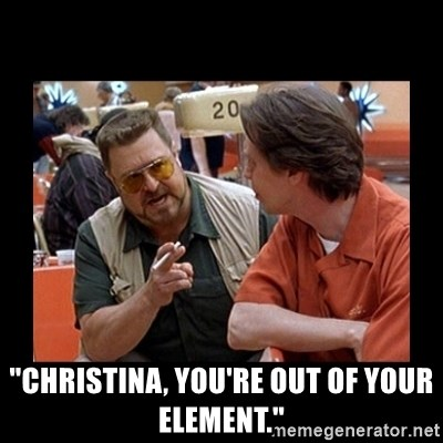 "walter sobchak -  ""CHristina, You're out of your element."""