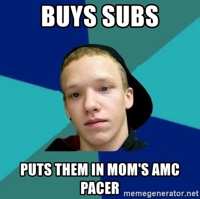 Tracy - Buys subs puts them in mom's amc pacer