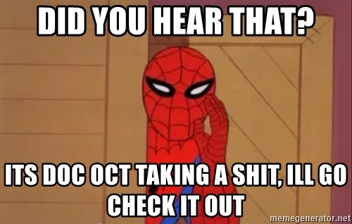 Spidermanwhisper - did you hear that? its doc oct taking a shit, ill go check it out