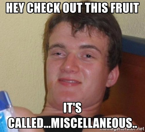 high/drunk guy - hey check out this fruit IT's called...miscellaneous..