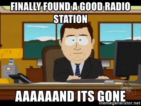 south park aand it's gone - finally found a good radio station aaaaaand its gone