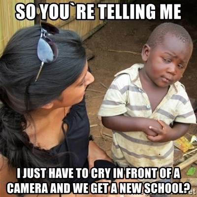 So You're Telling me - So YOU`RE TELLING ME I JUST HAVE TO CRY IN FRONT OF A CAMERA AND WE GET A NEW SCHOOL?