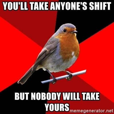 Retail Robin - you'll take anyone's shift but nobody will take yours