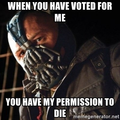 Only then you have my permission to die - when you have voted for me you have my permission to die