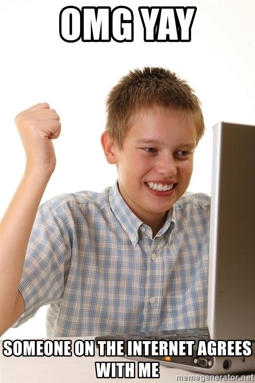 First Day on the internet kid - omg yay someone on the internet agrees with me