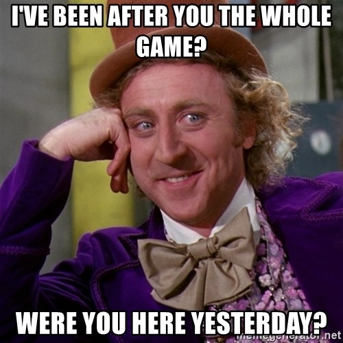 Willy Wonka - I've been after you the whole game? Were you here yesterday?