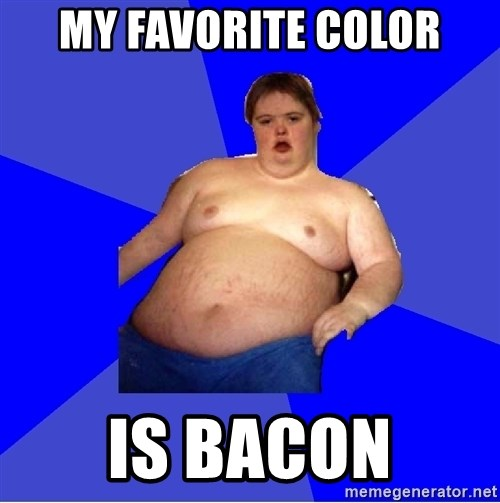 Chubby Fat Boy - My favorite color is bacon