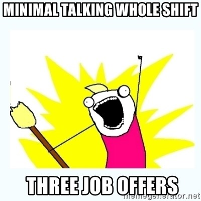 All the things - Minimal talking whole shift  Three job offers