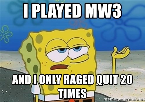 I'll have you know Spongebob - I played Mw3  and i only raged quit 20 times