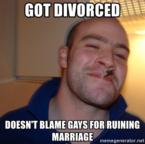 Good Guy Greg - Got divorced Doesn't blame gays for ruining marriage
