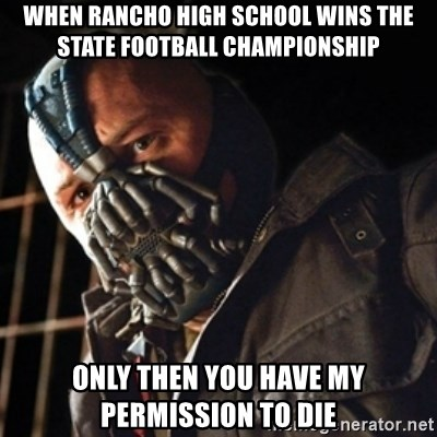 Only then you have my permission to die - When Rancho high school wins the state football championship only then you have my permission to die