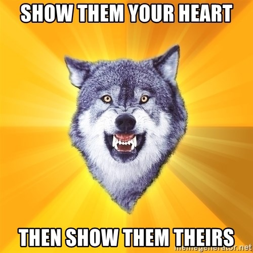Courage Wolf - Show them your heart THen SHOW THEM THEIRs